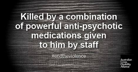 A darkened, gloomy looking surface with white text over the top that says: Killed by a combination of powerful anti-psychotic medications given to him by staff#endtheviolence. The Australian Cross Disability Alliance logo is in the bottom right hand corner of the photo.