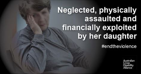 A photo of an unidentifiable woman sitting with her left hand covering the side of her face. There is white text over the top of the image that says: Neglected, physically assaulted and financially exploited by her daughter #endtheviolence. The Australian Cross Disability Alliance logo is in the bottom right hand corner of the photo.
