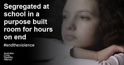 A photo of an unidentifiable child with her head resting on her arms. There is white text over the top of the image that says: Segregated at school in a purpose built room for hours on end #endtheviolence. The Australian Cross Disability Alliance logo is in the bottom left hand corner of the photo.
