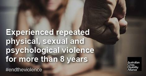 A close-up photo of a clenched fist and an unidentifiable woman in the background. There is white text over the top of the image that says: Experienced repeated physical, sexual and psychological violence for more than 8 years #endtheviolence. The Australian Cross Disability Alliance logo is in the bottom right hand corner of the photo.
