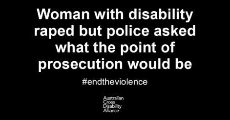 A black background with white text on it that says: Woman with disability raped but police asked what the point of prosecution would be #endtheviolence. The Australian Cross Disability Alliance logo is underneath it.