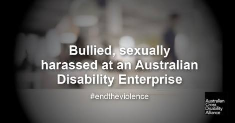 A blurry photo of a workplace. There is white text over the top of the image that says: Bullied, sexually harassed at an Australian Disability Enterprise #endtheviolence. The Australian Cross Disability Alliance logo is in the bottom right hand corner of the photo.