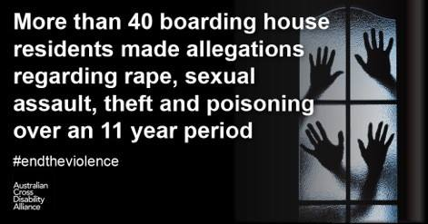 Various silhouettes of hands pressing against a window. There is white text over the top that says: More than 40 boarding house residents made allegations regarding rape, sexual assault, theft and poisoning over an 11 year period #endtheviolence. The Australian Cross Disability Alliance logo is in the bottom left hand corner.