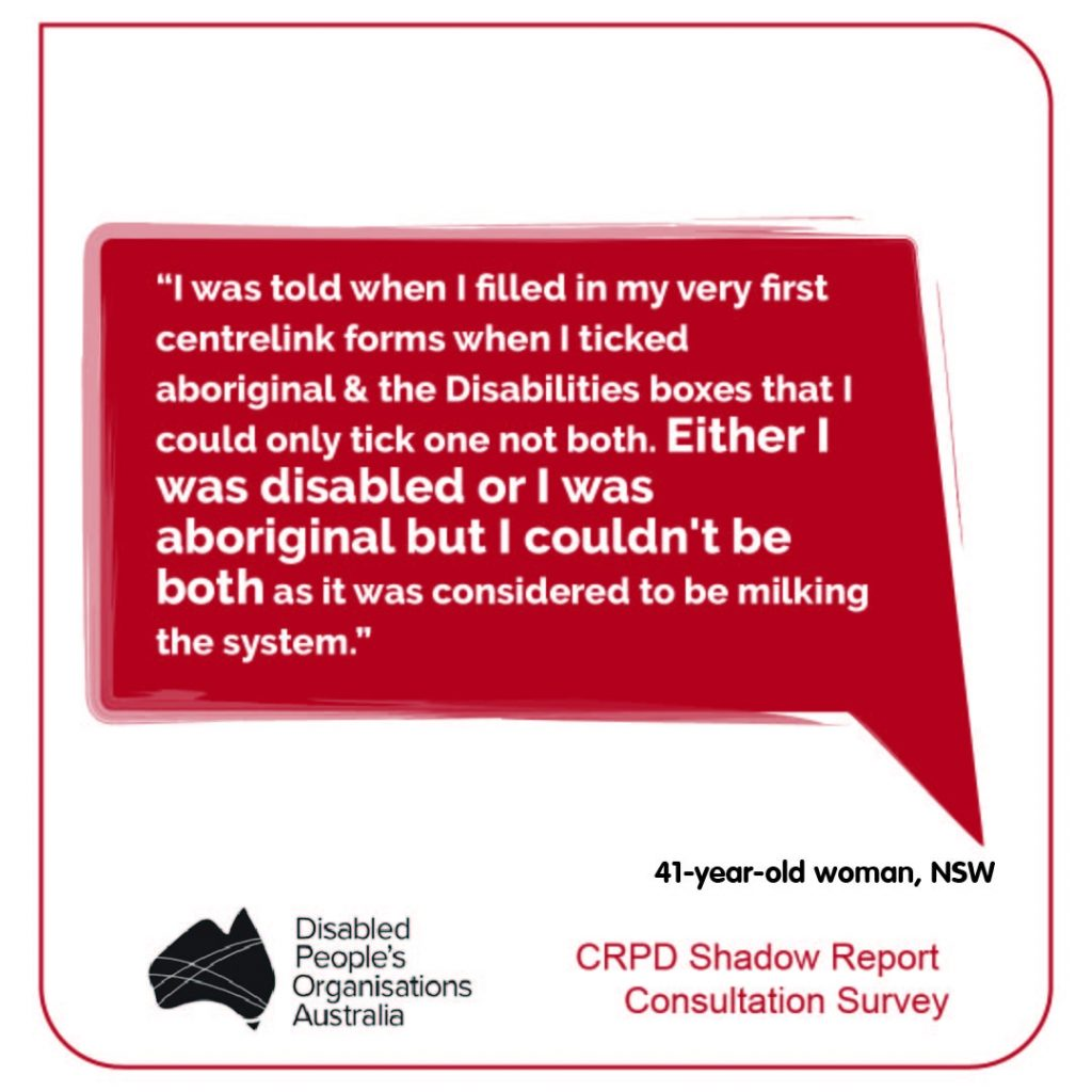 """""""I was told when I filled in my very first centrelink forms when I ticked aboriginal & the Disabilities boxes that I could only tick one not both. Either I was disabled or I was aboriginal but I couldn't be both as it was considered to be milking the system."""" 41-year-old woman, NSW"""