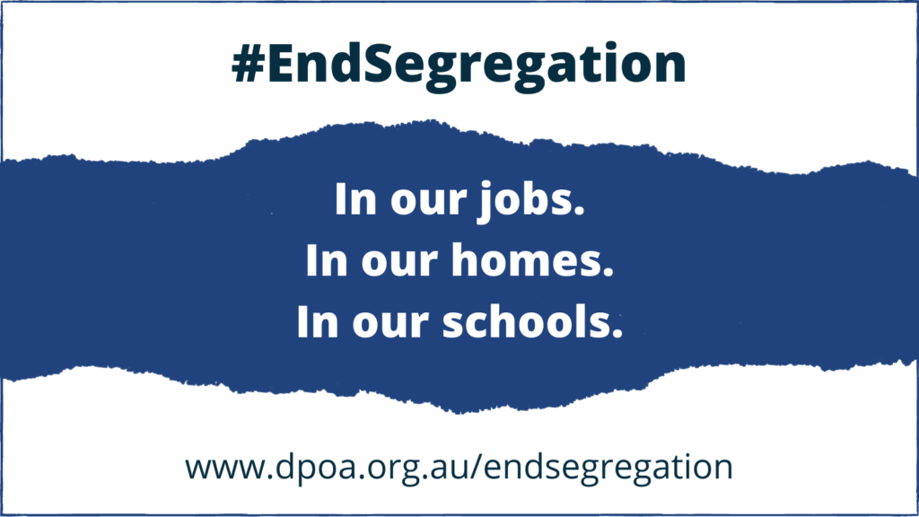 """Text reads: """"#EndSegregation.  In our jobs. In our homes. In our schools. www.dpoa.org.au.au/endsegregation"""". Background is blue and white with a torn paper effect."""
