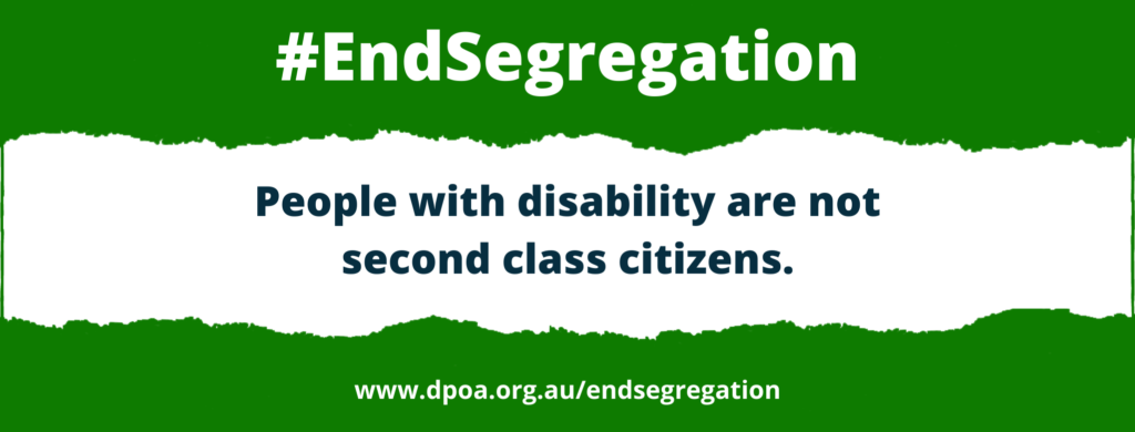 """Black and white text reads: """"#EndSegregation. eople with disability are not second class citizens. www.dpoa.org.au/endsegregation"""". Text is over a green background with a white section in the middle that looks like it was torn out."""
