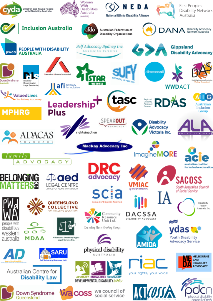 Logos for: Children and Young People with Disability Australia, Women with Disabilities Australia, National Ethnic Disability Alliance, First Peoples Disability Network Australia, Inclusion Australia, Australian Federation of Disability Organisations, Disability Advocacy Network Australia, People with Disability Australia, ACT Council of Social Services, Advocacy Law Alliance, All Means All, Australian Centre for Disability Law, Australian Coalition for Inclusive Education, Belonging Matters Inc., Developmental Disability WA, Disability Advocacy and Complaints Service of South Australia, Disability Advocacy Service Inc., Disability Advocacy Victoria Inc., Disability Discrimination Legal Service Inc., Disability Justice Australia, Down Syndrome Australia, Family Advocacy, Gippsland Disability Advocacy, Imagine More, Independent Advocacy South Australia, Leadership Plus, Mackay Advocacy Inc., Melbourne East Disability Advocacy People with Disabilities WA, Physical Disability Council of NSW, Queensland Advocacy Incorporated, Queensland Collective for Inclusive Education, Regional Disability Advocacy Service, Rights In Action, Rights Information and Advocacy Centre, Self Advocacy Sydney Inc., South Australian Council of Social Services, Speak Out Advocacy, Speaking Up For You, Spinal Cord Injuries Australia, The Advocacy and Support Centre, Villamanta Disability Rights Legal Service Inc., AMIDA, ACT Council of Social Services, VMIAC, Star Victoria, Australian Disability, AED Legal Centre, Self Advocacy Resource Unit (SARU), Women with Disabilities ACT, DRC Advocacy, Include, Down Syndrome Queensland, Advocacy for Inclusion, Physical Disability Australia,  Valued Lives Foundation, Australian Inclusion Group, Multicultural Disability Advocacy Australia, Mornington Peninsula Human Rights Group and Community Resource Unit Ltd..